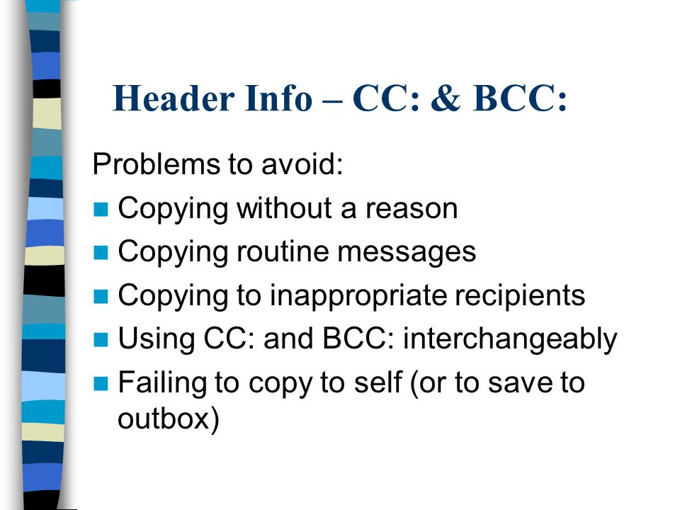 Header Info – CC: & BCC: Problems to avoid: Copying without a reason Copying routine messages Copying to inappropriate recipients Using CC: and BCC: interchangeably Failing to copy to self (or to save to outbox)