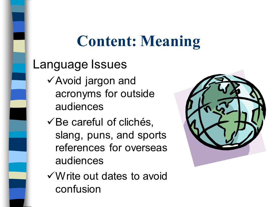 Content: Meaning Language Issues Avoid jargon and acronyms for outside audiences Be careful of clichés, slang, puns, and sports references for overseas audiences Write out dates to avoid confusion