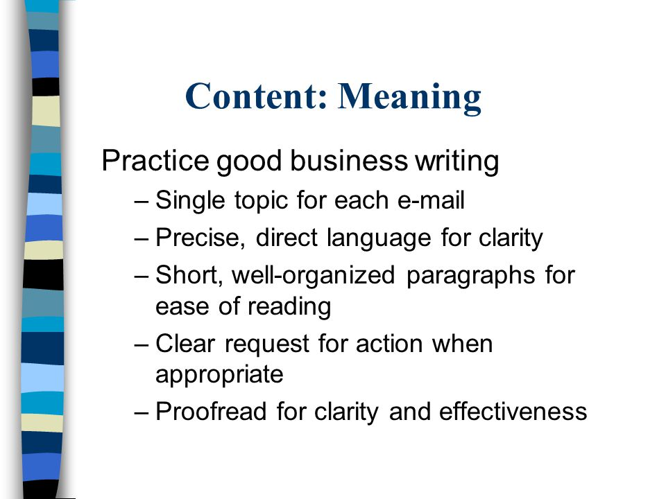 Content: Meaning Practice good business writing –Single topic for each e-mail –Precise, direct language for clarity –Short, well-organized paragraphs for ease of reading –Clear request for action when appropriate –Proofread for clarity and effectiveness