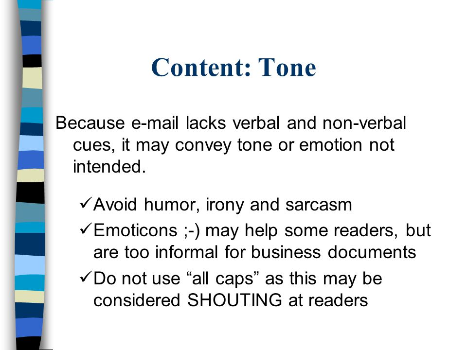 Content: Tone Because e-mail lacks verbal and non-verbal cues, it may convey tone or emotion not intended.