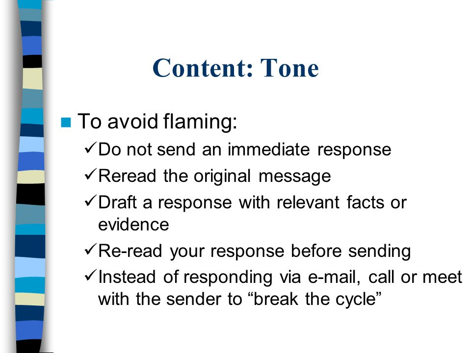 Content: Tone To avoid flaming: Do not send an immediate response Reread the original message Draft a response with relevant facts or evidence Re-read your response before sending Instead of responding via e-mail, call or meet with the sender to break the cycle
