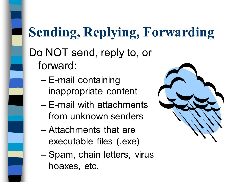 Sending, Replying, Forwarding Do NOT send, reply to, or forward: –E-mail containing inappropriate content –E-mail with attachments from unknown senders –Attachments that are executable files (.exe) –Spam, chain letters, virus hoaxes, etc.