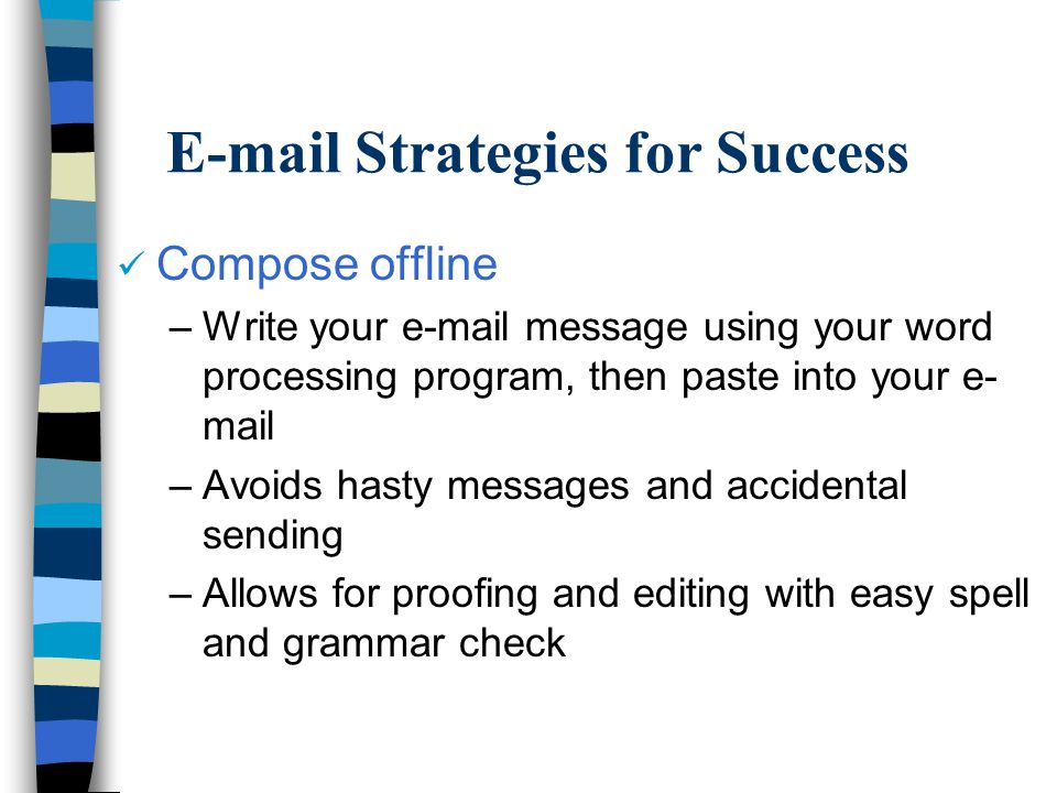 E-mail Strategies for Success Compose offline –Write your e-mail message using your word processing program, then paste into your e- mail –Avoids hasty messages and accidental sending –Allows for proofing and editing with easy spell and grammar check