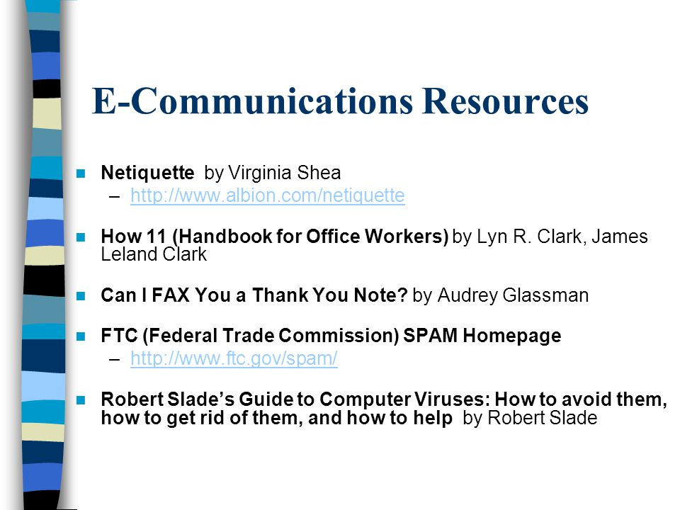 E-Communications Resources Netiquette by Virginia Shea –http://www.albion.com/netiquettehttp://www.albion.com/netiquette How 11 (Handbook for Office Workers) by Lyn R.