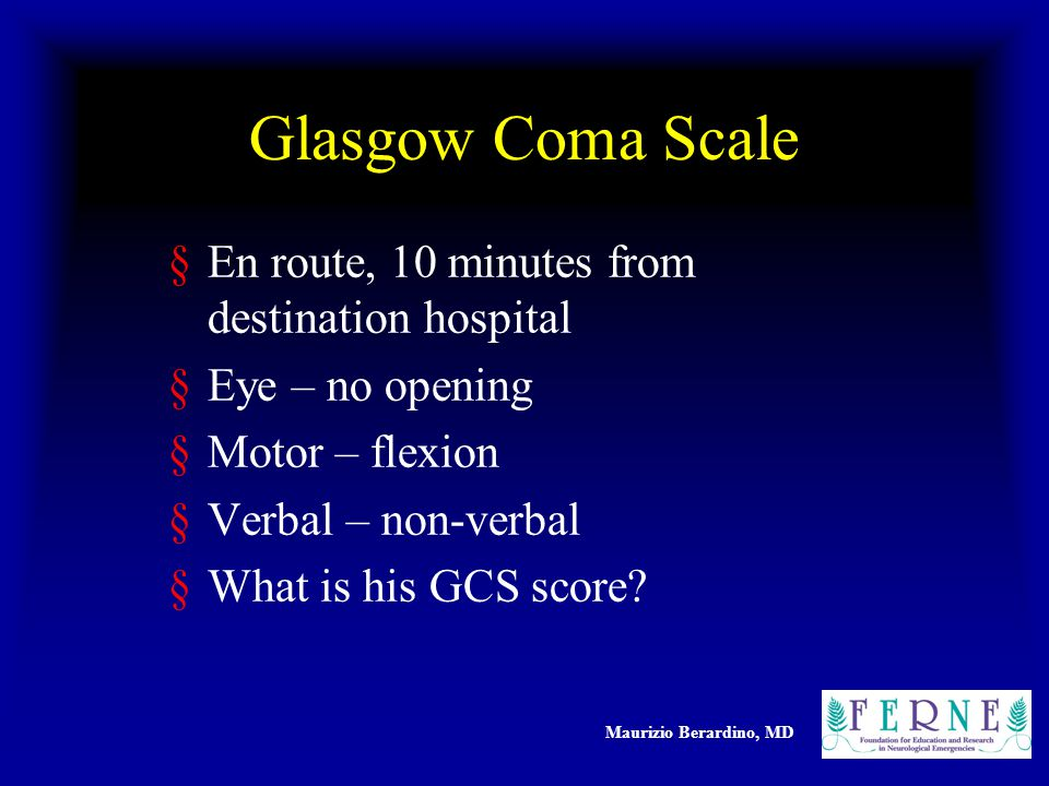 Maurizio Berardino, MD Glasgow Coma Scale §En route, 10 minutes from destination hospital §Eye – no opening §Motor – flexion §Verbal – non-verbal §What is his GCS score