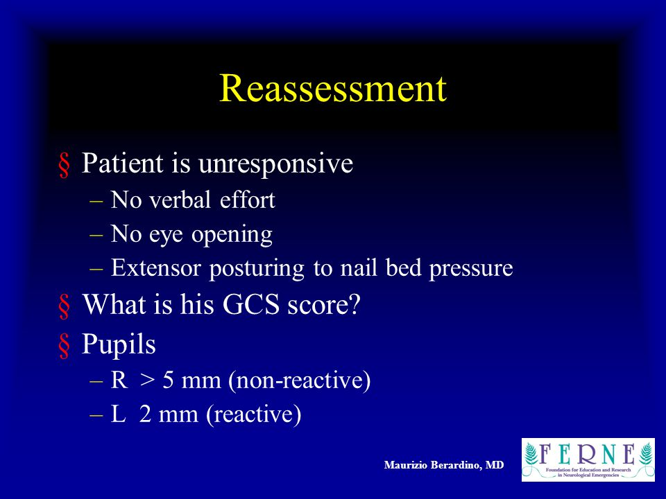 Maurizio Berardino, MD Reassessment §Patient is unresponsive –No verbal effort –No eye opening –Extensor posturing to nail bed pressure §What is his GCS score.