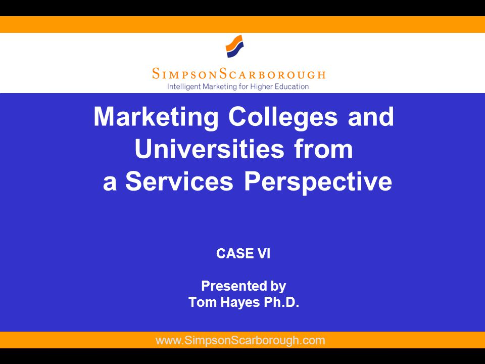 1   Marketing Colleges and Universities from a Services Perspective CASE VI Presented by Tom Hayes Ph.D.