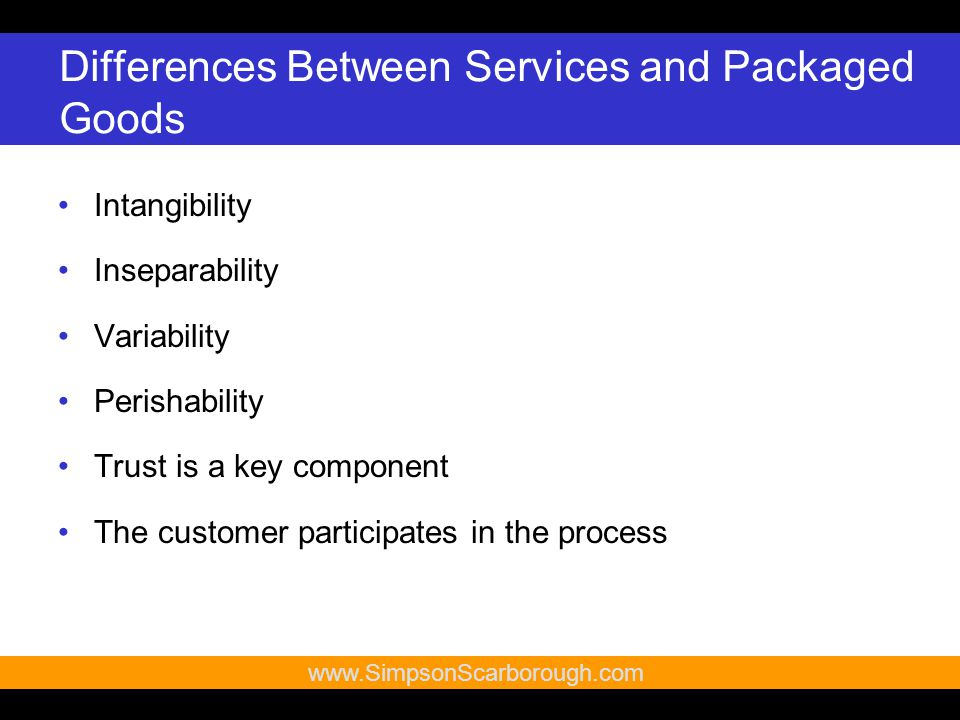8   Differences Between Services and Packaged Goods Intangibility Inseparability Variability Perishability Trust is a key component The customer participates in the process