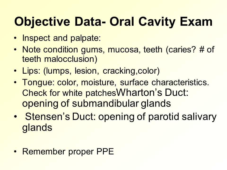 Objective Data- Oral Cavity Exam Inspect and palpate: Note condition gums, mucosa, teeth (caries.