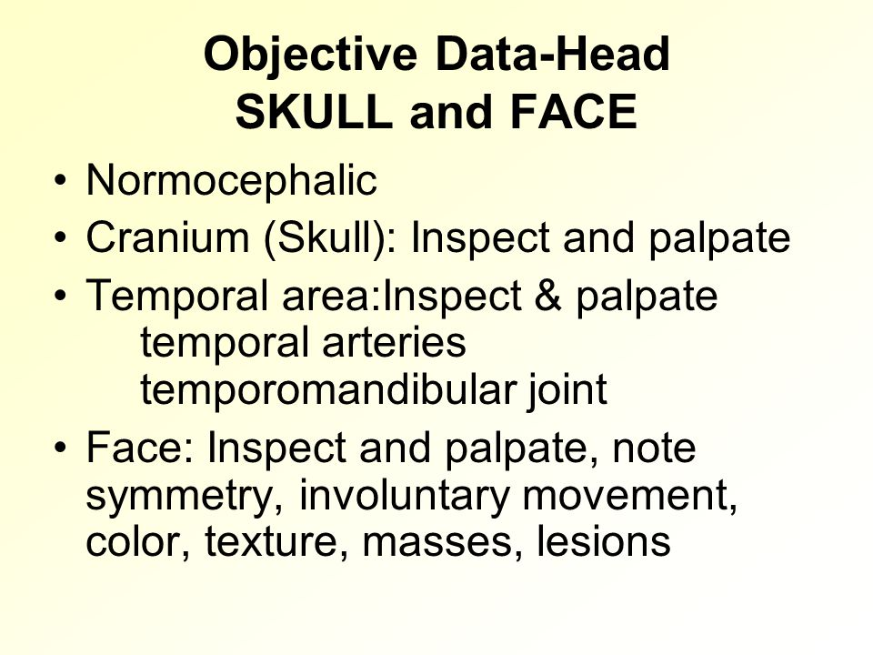 Objective Data-Head SKULL and FACE Normocephalic Cranium (Skull): Inspect and palpate Temporal area:Inspect & palpate temporal arteries temporomandibular joint Face: Inspect and palpate, note symmetry, involuntary movement, color, texture, masses, lesions