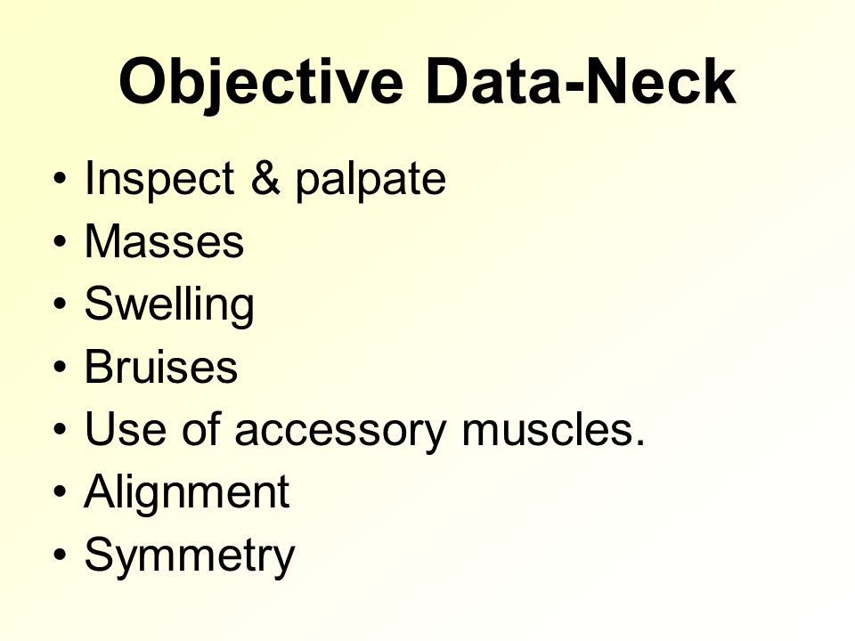 Objective Data-Neck Inspect & palpate Masses Swelling Bruises Use of accessory muscles.