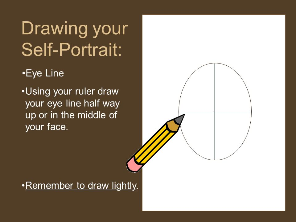 Eye Line Drawing your Self-Portrait: Using your ruler draw your eye line half way up or in the middle of your face.