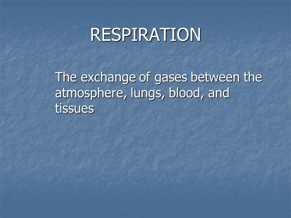RESPIRATION The exchange of gases between the atmosphere, lungs, blood, and tissues