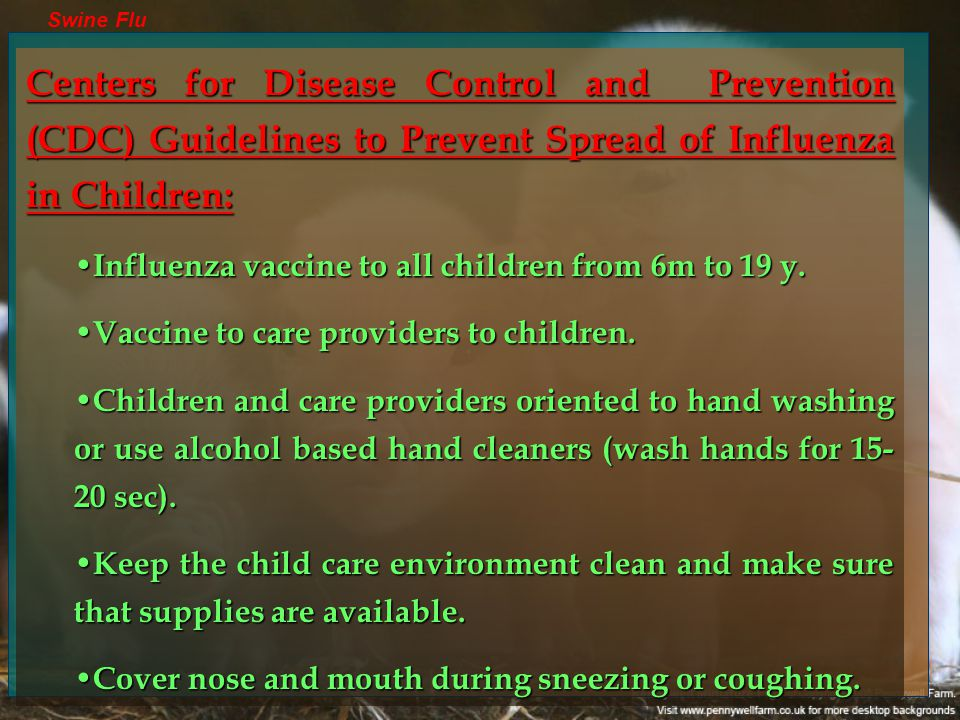 Swine Flu Centers for Disease Control and Prevention (CDC) Guidelines to Prevent Spread of Influenza in Children: Influenza vaccine to all children from 6m to 19 y.