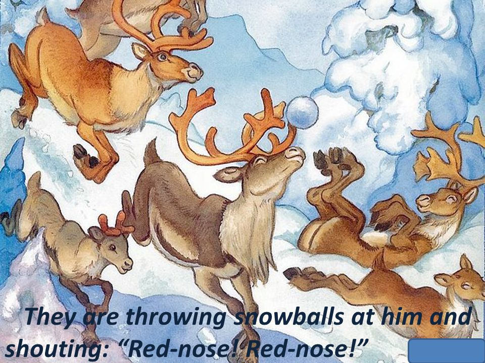 They are throwing snowballs at him and shouting: Red-nose! Red-nose!