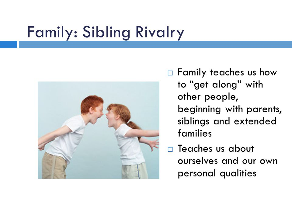 Family: Sibling Rivalry  Family teaches us how to get along with other people, beginning with parents, siblings and extended families  Teaches us about ourselves and our own personal qualities