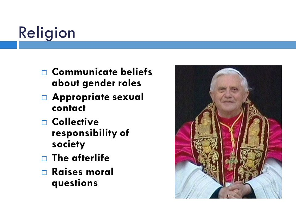 Religion  Communicate beliefs about gender roles  Appropriate sexual contact  Collective responsibility of society  The afterlife  Raises moral questions