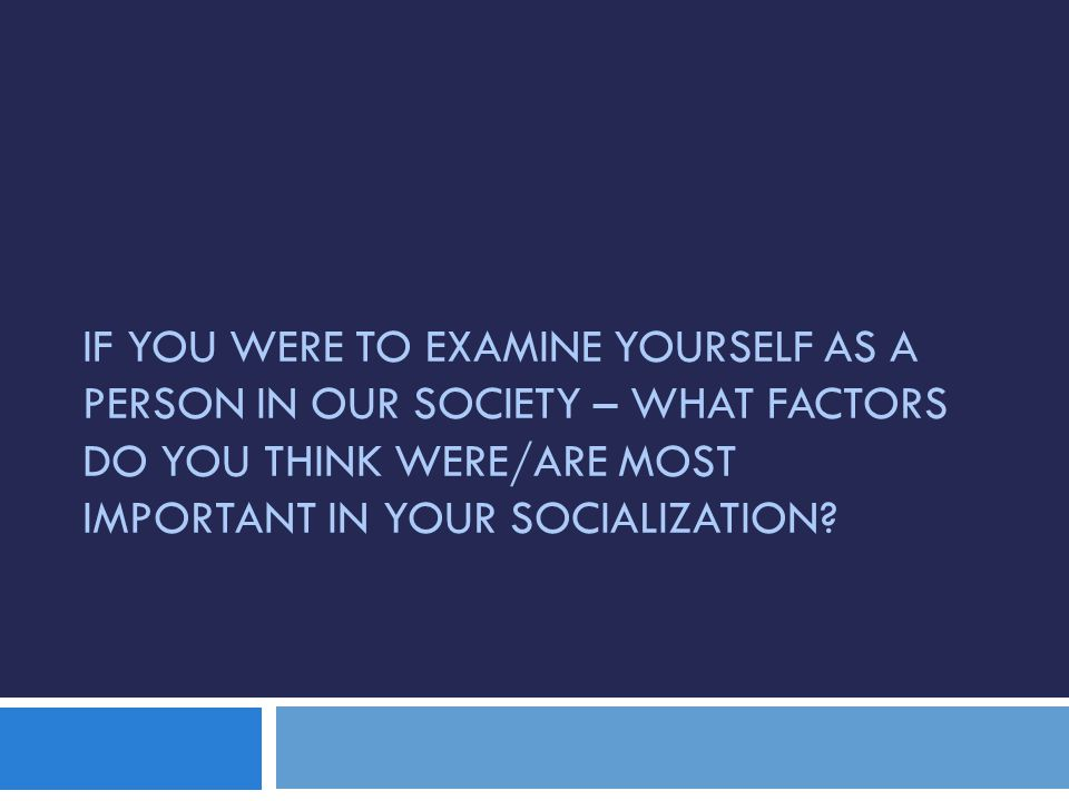 IF YOU WERE TO EXAMINE YOURSELF AS A PERSON IN OUR SOCIETY – WHAT FACTORS DO YOU THINK WERE/ARE MOST IMPORTANT IN YOUR SOCIALIZATION