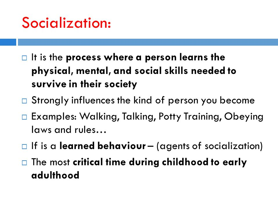 Socialization:  It is the process where a person learns the physical, mental, and social skills needed to survive in their society  Strongly influences the kind of person you become  Examples: Walking, Talking, Potty Training, Obeying laws and rules…  If is a learned behaviour – (agents of socialization)  The most critical time during childhood to early adulthood
