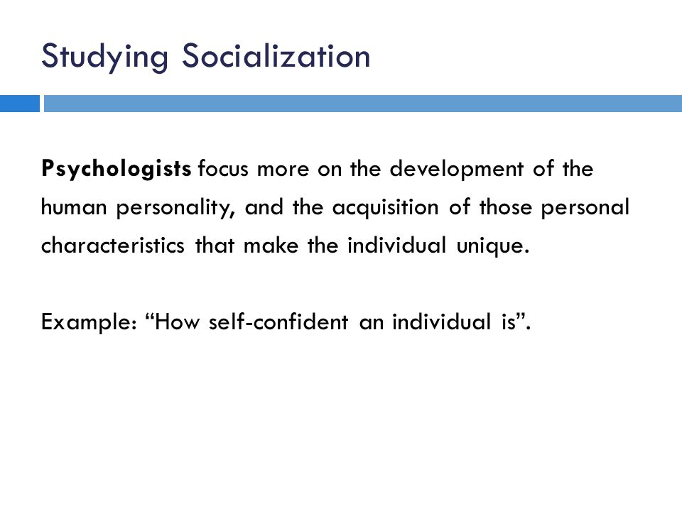 Studying Socialization Psychologists focus more on the development of the human personality, and the acquisition of those personal characteristics that make the individual unique.