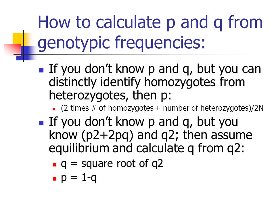How to calculate p and q from genotypic frequencies: If you don't know p and q, but you can distinctly identify homozygotes from heterozygotes, then p: (2 times # of homozygotes + number of heterozygotes)/2N If you don't know p and q, but you know (p2+2pq) and q2; then assume equilibrium and calculate q from q2: q = square root of q2 p = 1-q