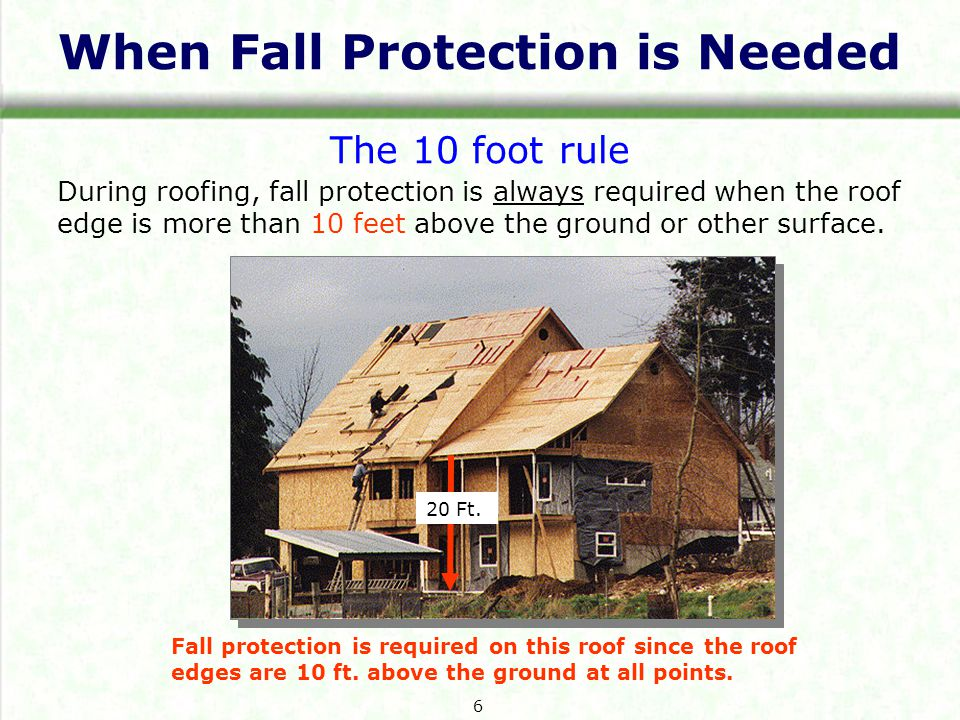 When Fall Protection is Needed The 10 foot rule During roofing, fall protection is always required when the roof edge is more than 10 feet above the ground or other surface.