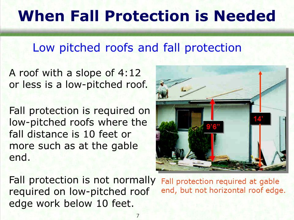 When Fall Protection is Needed 9'6 14' Low pitched roofs and fall protection Fall protection is required on low-pitched roofs where the fall distance is 10 feet or more such as at the gable end.