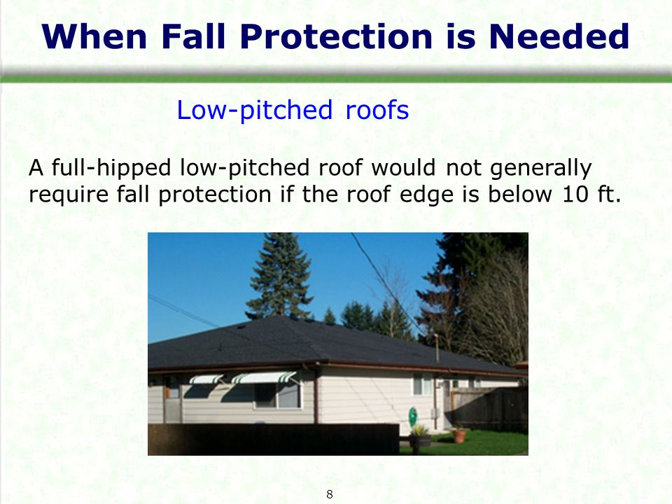 When Fall Protection is Needed A full-hipped low-pitched roof would not generally require fall protection if the roof edge is below 10 ft.