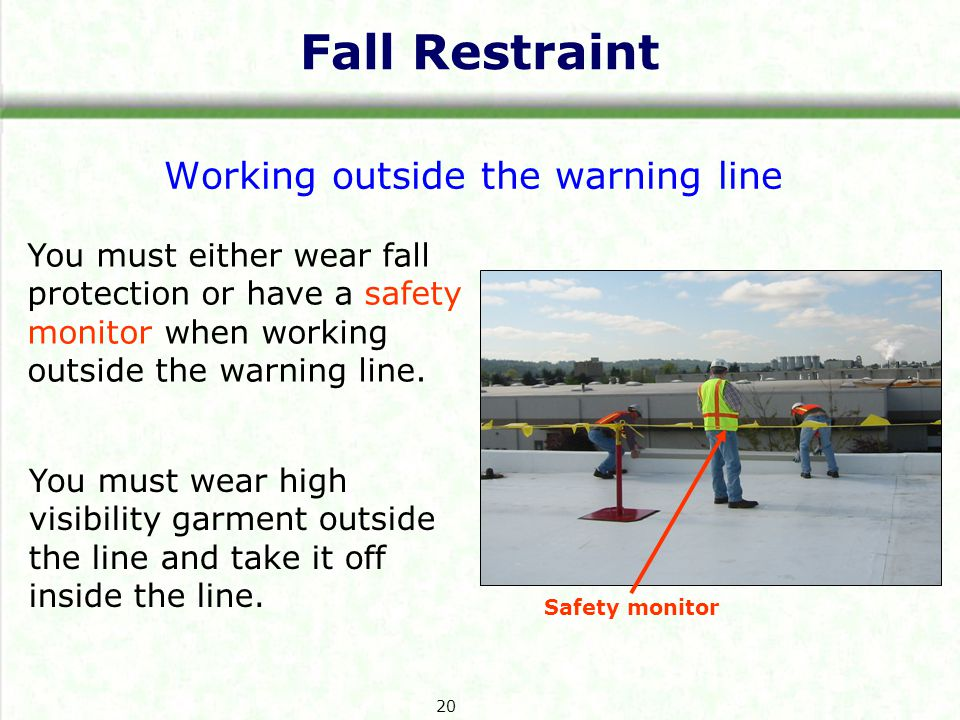 Fall Restraint Working outside the warning line You must either wear fall protection or have a safety monitor when working outside the warning line.