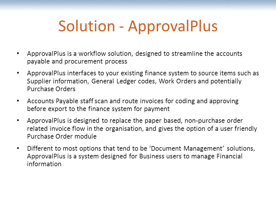 The most comprehensive Oracle applications & technology content under one roof Solution - ApprovalPlus ApprovalPlus is a workflow solution, designed to streamline the accounts payable and procurement process ApprovalPlus interfaces to your existing finance system to source items such as Supplier information, General Ledger codes, Work Orders and potentially Purchase Orders Accounts Payable staff scan and route invoices for coding and approving before export to the finance system for payment ApprovalPlus is designed to replace the paper based, non-purchase order related invoice flow in the organisation, and gives the option of a user friendly Purchase Order module Different to most options that tend to be 'Document Management' solutions, ApprovalPlus is a system designed for Business users to manage Financial information