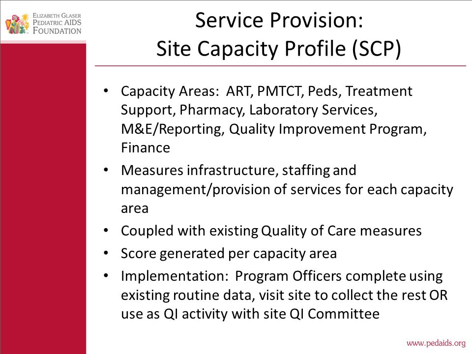 Service Provision: Site Capacity Profile (SCP) Capacity Areas: ART, PMTCT, Peds, Treatment Support, Pharmacy, Laboratory Services, M&E/Reporting, Quality Improvement Program, Finance Measures infrastructure, staffing and management/provision of services for each capacity area Coupled with existing Quality of Care measures Score generated per capacity area Implementation: Program Officers complete using existing routine data, visit site to collect the rest OR use as QI activity with site QI Committee