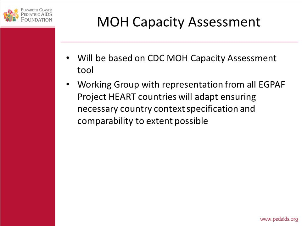 MOH Capacity Assessment Will be based on CDC MOH Capacity Assessment tool Working Group with representation from all EGPAF Project HEART countries will adapt ensuring necessary country context specification and comparability to extent possible