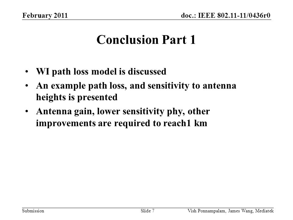 doc.: IEEE /0436r0 Submission Conclusion Part 1 WI path loss model is discussed An example path loss, and sensitivity to antenna heights is presented Antenna gain, lower sensitivity phy, other improvements are required to reach1 km February 2011 Vish Ponnampalam, James Wang, MediatekSlide 7