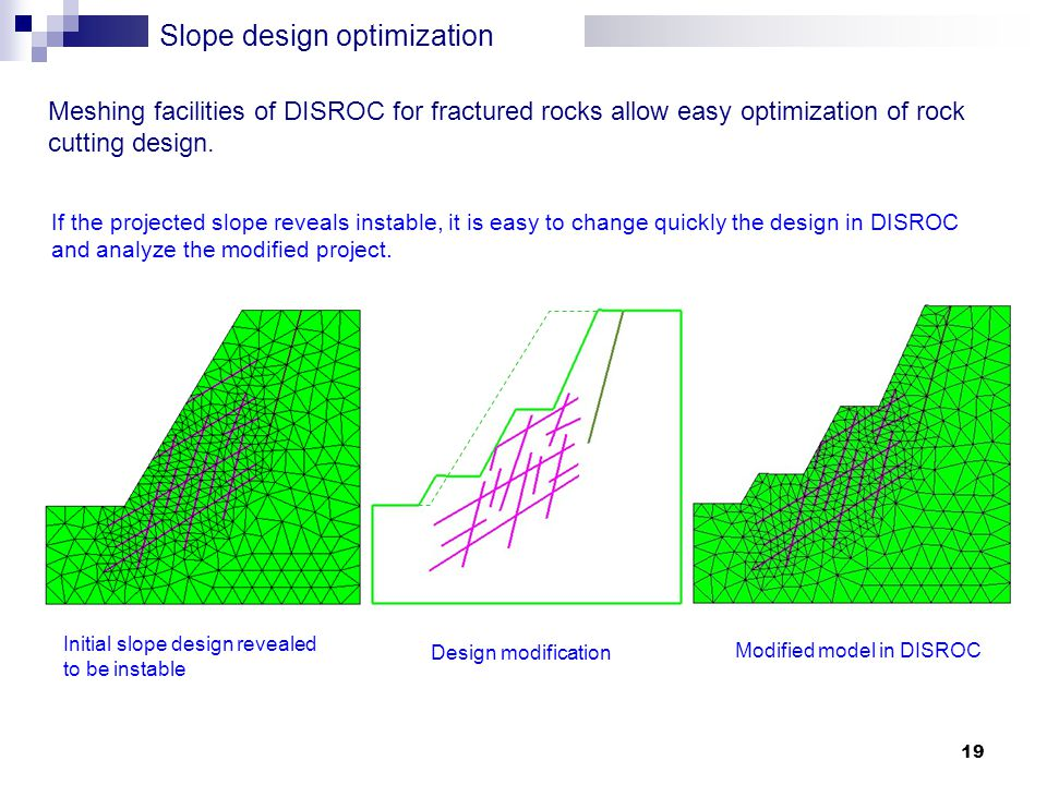 19 Slope design optimization Design modification Modified model in DISROC Meshing facilities of DISROC for fractured rocks allow easy optimization of rock cutting design.