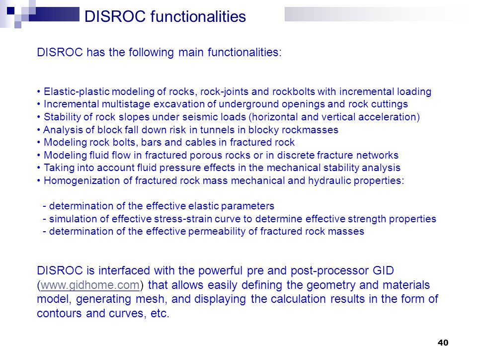 40 DISROC functionalities DISROC has the following main functionalities: Elastic-plastic modeling of rocks, rock-joints and rockbolts with incremental loading Incremental multistage excavation of underground openings and rock cuttings Stability of rock slopes under seismic loads (horizontal and vertical acceleration) Analysis of block fall down risk in tunnels in blocky rockmasses Modeling rock bolts, bars and cables in fractured rock Modeling fluid flow in fractured porous rocks or in discrete fracture networks Taking into account fluid pressure effects in the mechanical stability analysis Homogenization of fractured rock mass mechanical and hydraulic properties: - determination of the effective elastic parameters - simulation of effective stress-strain curve to determine effective strength properties - determination of the effective permeability of fractured rock masses DISROC is interfaced with the powerful pre and post-processor GID (  that allows easily defining the geometry and materials model, generating mesh, and displaying the calculation results in the form of contours and curves, etc.