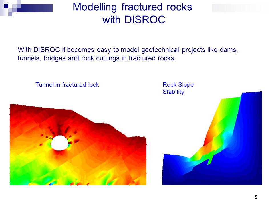5 Modelling fractured rocks with DISROC With DISROC it becomes easy to model geotechnical projects like dams, tunnels, bridges and rock cuttings in fractured rocks.