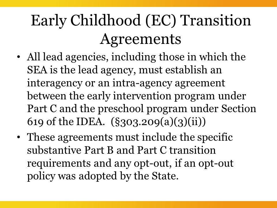 Early Childhood (EC) Transition Agreements All lead agencies, including those in which the SEA is the lead agency, must establish an interagency or an intra-agency agreement between the early intervention program under Part C and the preschool program under Section 619 of the IDEA.