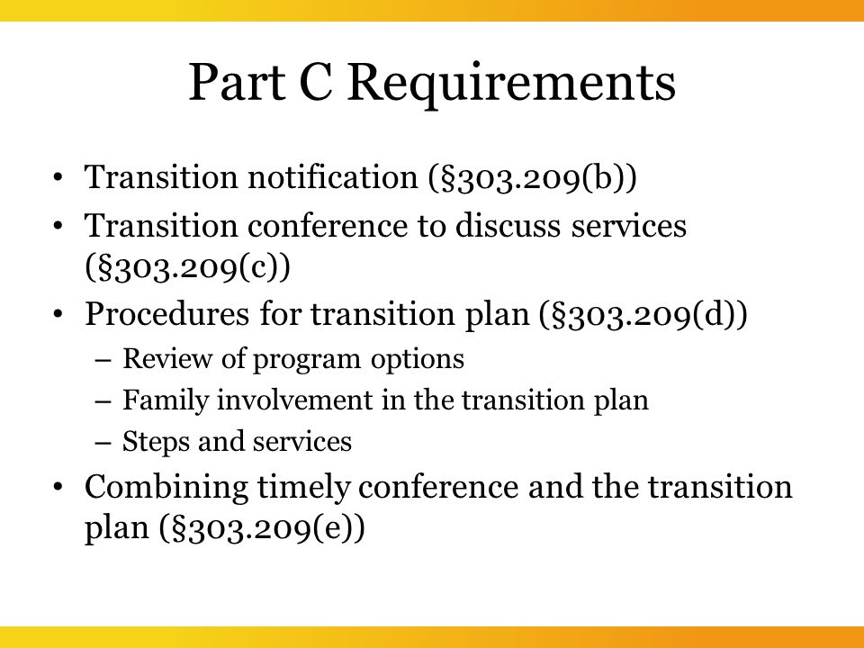 Part C Requirements Transition notification (§ (b)) Transition conference to discuss services (§ (c)) Procedures for transition plan (§ (d)) – Review of program options – Family involvement in the transition plan – Steps and services Combining timely conference and the transition plan (§ (e))