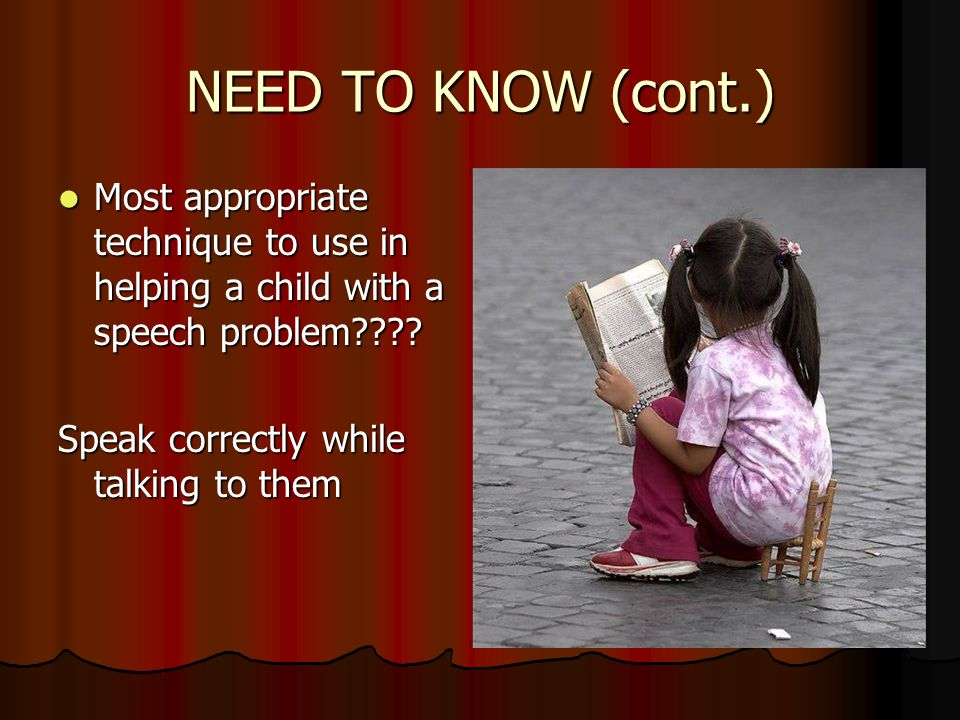 NEED TO KNOW (cont.) Most appropriate technique to use in helping a child with a speech problem .