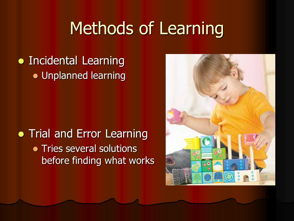 Methods of Learning Incidental Learning Incidental Learning Unplanned learning Unplanned learning Trial and Error Learning Trial and Error Learning Tries several solutions before finding what works Tries several solutions before finding what works