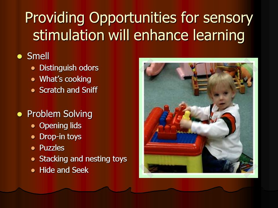 Providing Opportunities for sensory stimulation will enhance learning Smell Smell Distinguish odors Distinguish odors What's cooking What's cooking Scratch and Sniff Scratch and Sniff Problem Solving Problem Solving Opening lids Opening lids Drop-in toys Drop-in toys Puzzles Puzzles Stacking and nesting toys Stacking and nesting toys Hide and Seek Hide and Seek