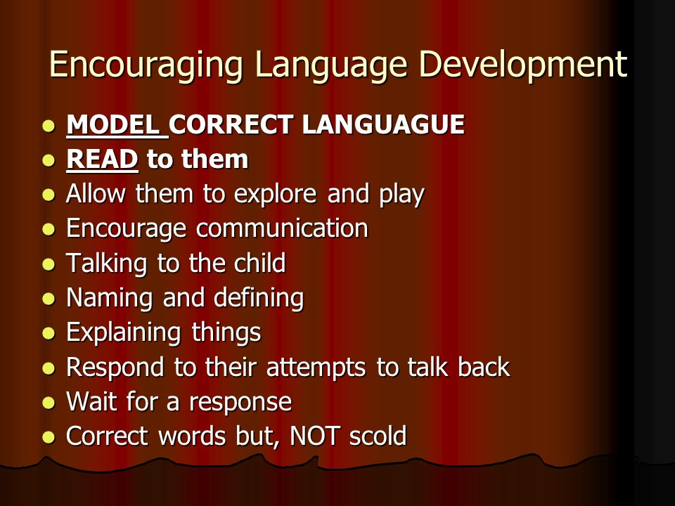 Encouraging Language Development MODEL CORRECT LANGUAGUE MODEL CORRECT LANGUAGUE READ to them READ to them Allow them to explore and play Allow them to explore and play Encourage communication Encourage communication Talking to the child Talking to the child Naming and defining Naming and defining Explaining things Explaining things Respond to their attempts to talk back Respond to their attempts to talk back Wait for a response Wait for a response Correct words but, NOT scold Correct words but, NOT scold