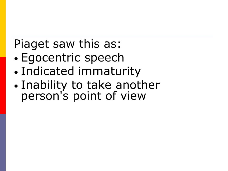 Piaget saw this as: Egocentric speech Indicated immaturity Inability to take another person s point of view
