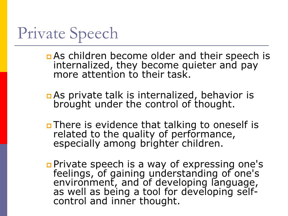 Private Speech  As children become older and their speech is internalized, they become quieter and pay more attention to their task.