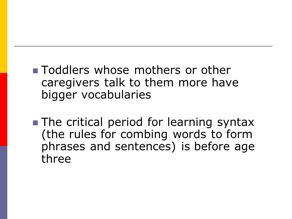 Toddlers whose mothers or other caregivers talk to them more have bigger vocabularies The critical period for learning syntax (the rules for combing words to form phrases and sentences) is before age three