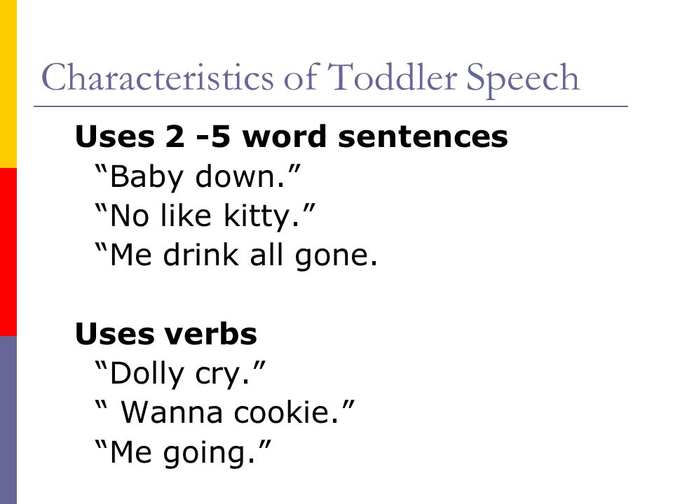Characteristics of Toddler Speech Uses 2 -5 word sentences Baby down. No like kitty. Me drink all gone.