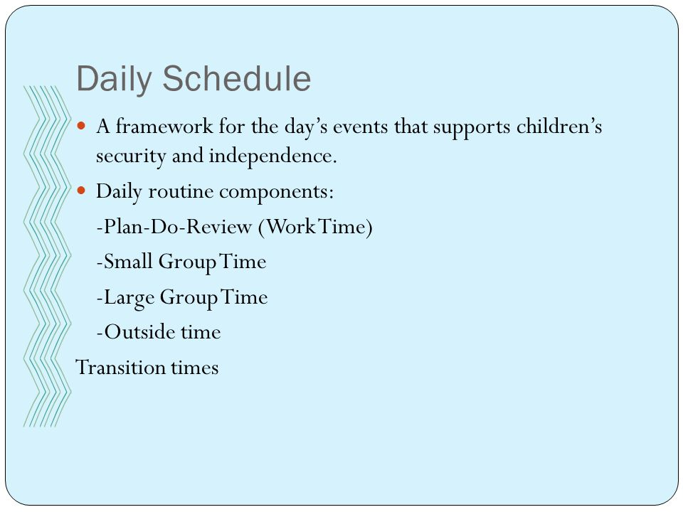 Daily Schedule A framework for the day's events that supports children's security and independence.