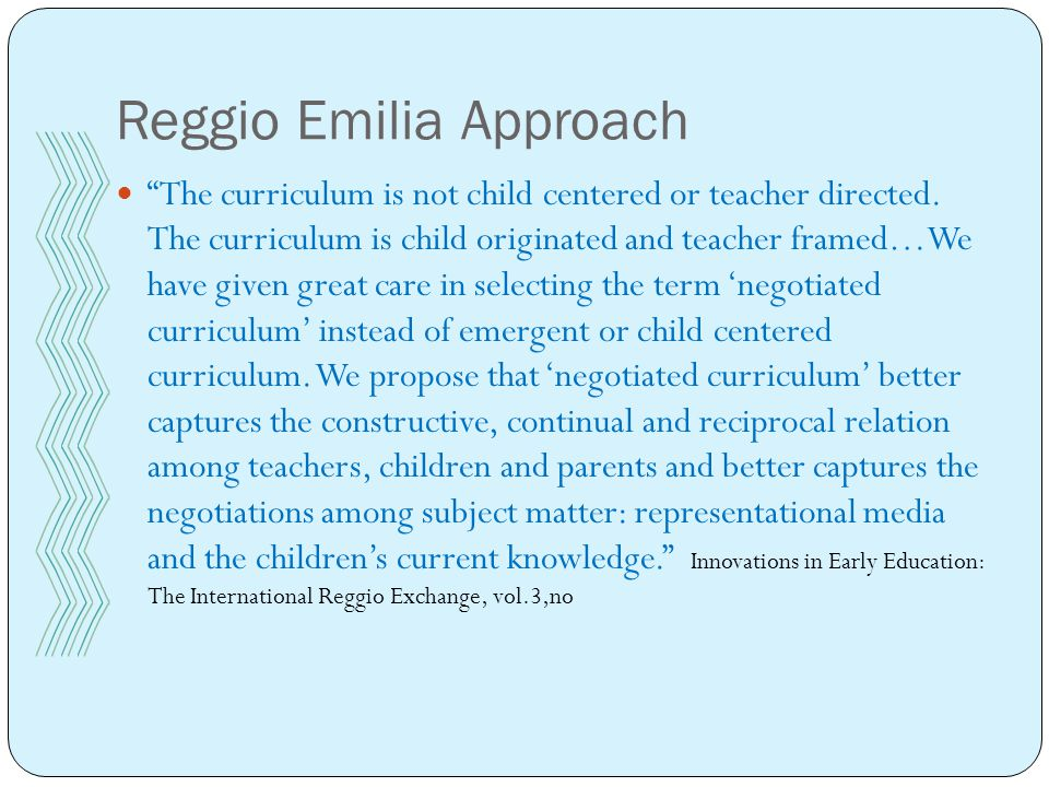Reggio Emilia Approach The curriculum is not child centered or teacher directed.