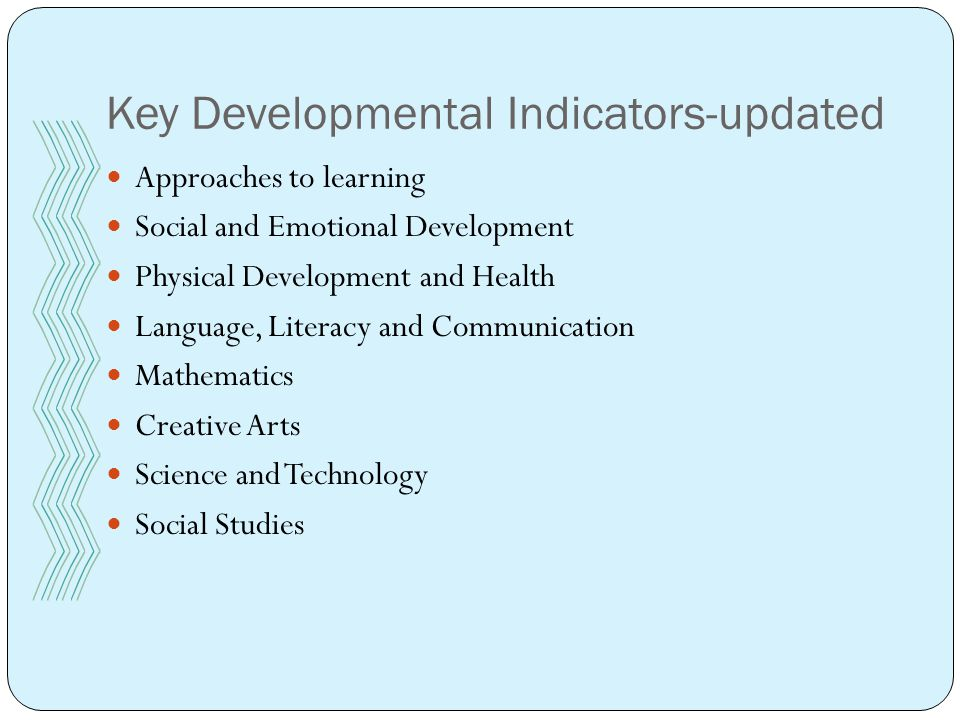 Key Developmental Indicators-updated Approaches to learning Social and Emotional Development Physical Development and Health Language, Literacy and Communication Mathematics Creative Arts Science and Technology Social Studies
