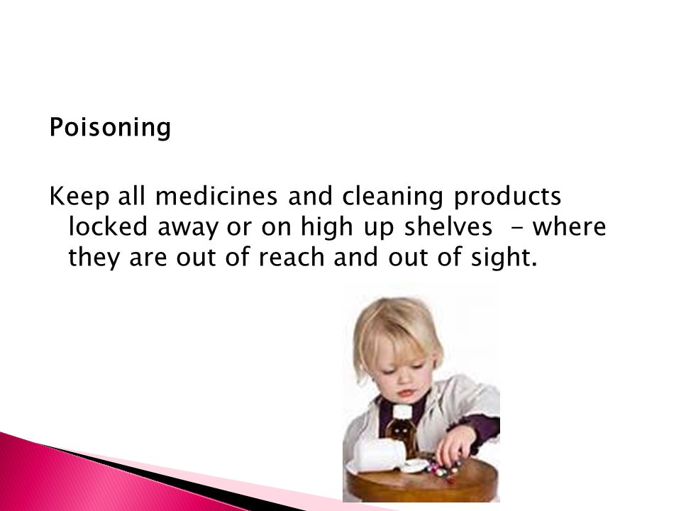 Poisoning Keep all medicines and cleaning products locked away or on high up shelves - where they are out of reach and out of sight.